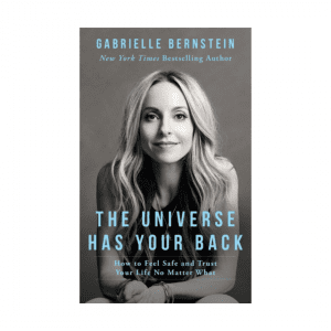 The Universe Has Your Back : How to Feel Safe and Trust Your Life No Matter What by Gabrielle Bernstein