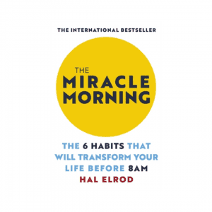 The Miracle Morning : The 6 Habits That Will Transform Your Life Before 8AM by Hal Elrod