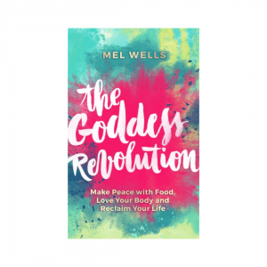 The Goddess Revolution : Make Peace with Food, Love Your Body and Reclaim Your Life by Mel Wells