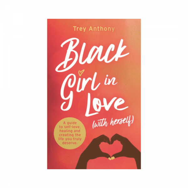 Black Girl In Love (with Herself) : A Guide to Self-Love, Healing and Creating the Life You Truly Deserve by Trey Anthony