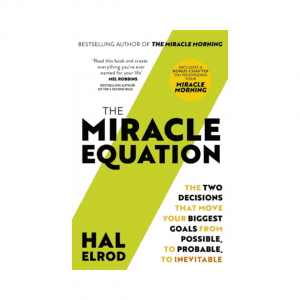 The Miracle Equation : You Are Only Two Decisions Away From Everything You Want by Hal Elrod